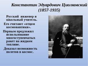 Константин Эдуардович Циолковский (1857-1935) Русский инженер и школьный учит