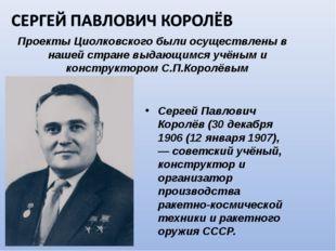 Проекты Циолковского были осуществлены в нашей стране выдающимся учёным и кон