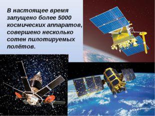 В настоящее время запущено более 5000 космических аппаратов, совершено нескол