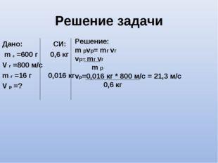 Решение задачи Дано: СИ: m р =600 г 0,6 кг V г =800 м/с m г =16 г 0,016 кг V