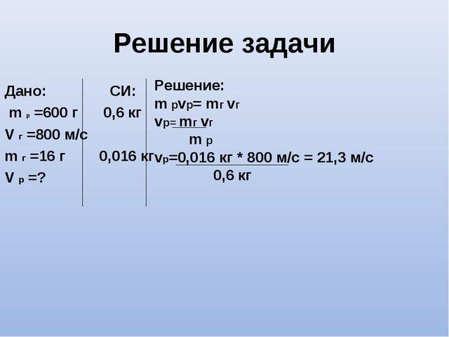 Решение задачи Дано: СИ: m р =600 г 0,6 кг V г =800 м/с m г =16 г 0,016 кг V...