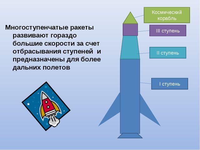 Многоступенчатые ракеты развивают гораздо большие скорости за счет отбрасыван...