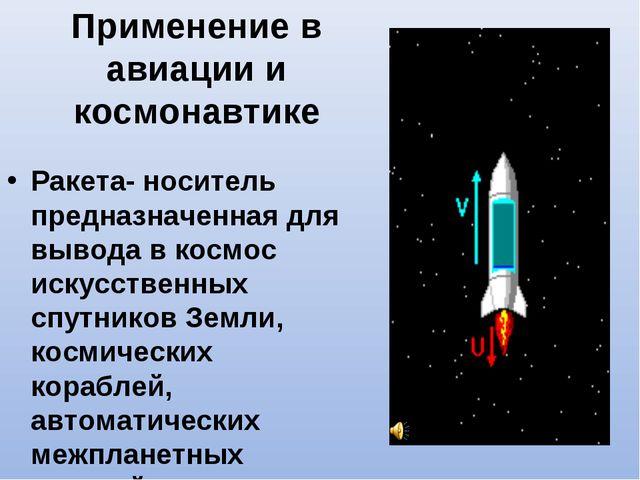 Применение в авиации и космонавтике Ракета- носитель предназначенная для выво...
