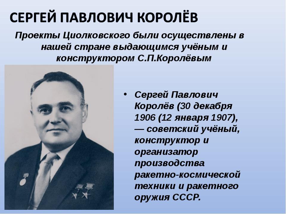 Проекты Циолковского были осуществлены в нашей стране выдающимся учёным и кон...