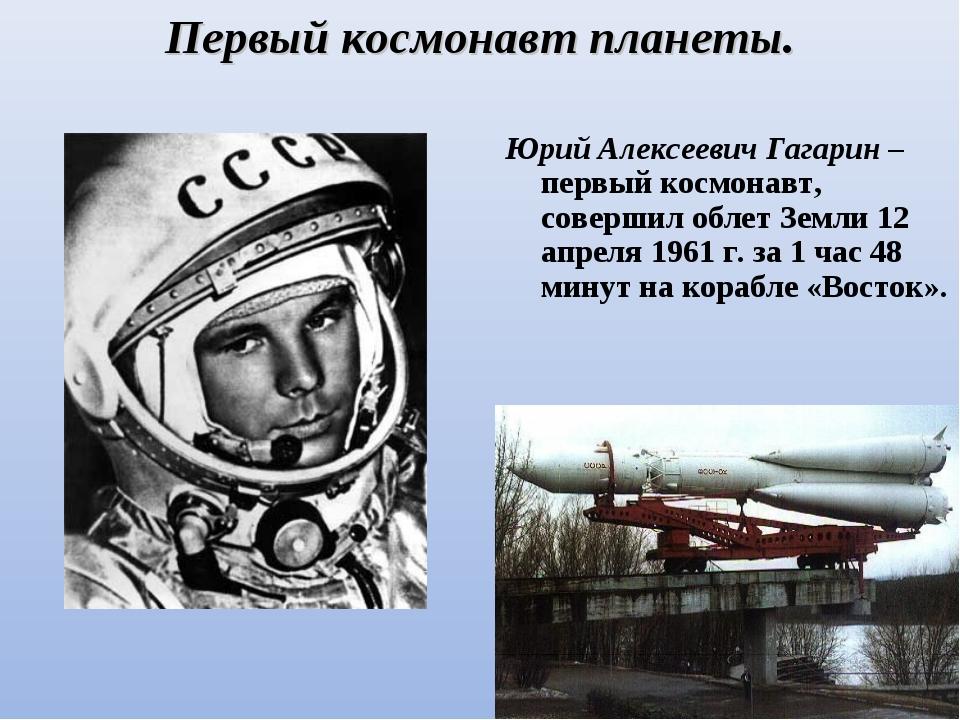 Первый космонавт планеты. Юрий Алексеевич Гагарин – первый космонавт, соверши...