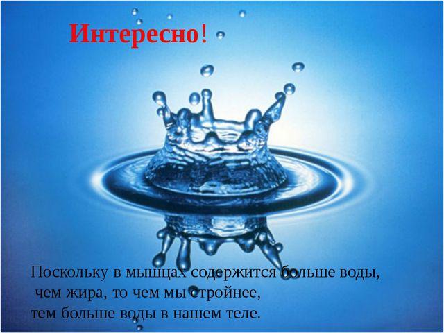 Интересно! Поскольку в мышцах содержится больше воды, чем жира, то чем мы стр...