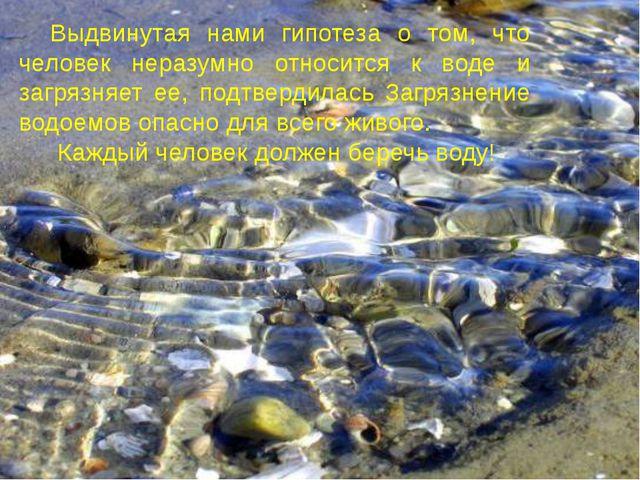 Выдвинутая нами гипотеза о том, что человек неразумно относится к воде и загр...