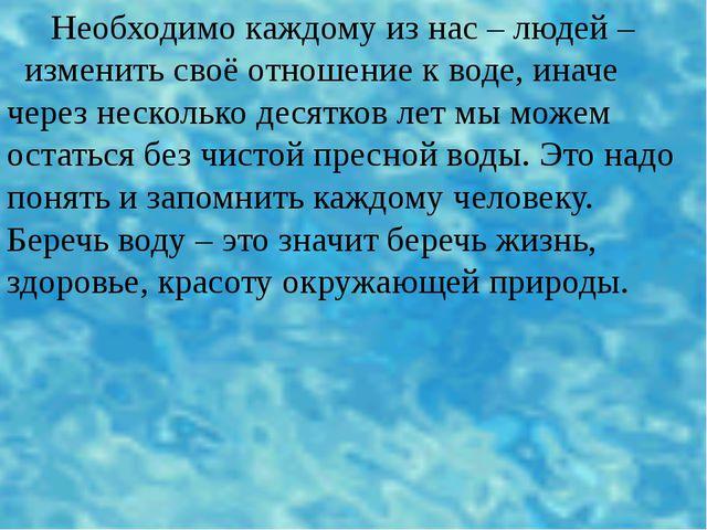 Необходимо каждому из нас – людей – изменить своё отношение к воде, иначе че...