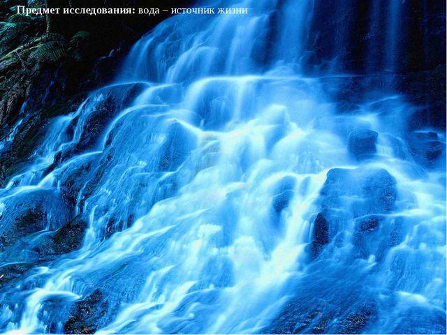 Предмет исследования:вода – источник жизни