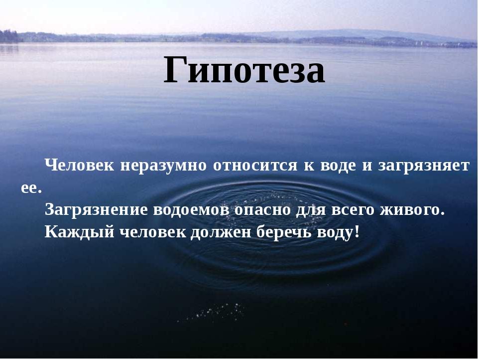 Гипотеза Человек неразумно относится к воде и загрязняет ее. Загрязнение водо...