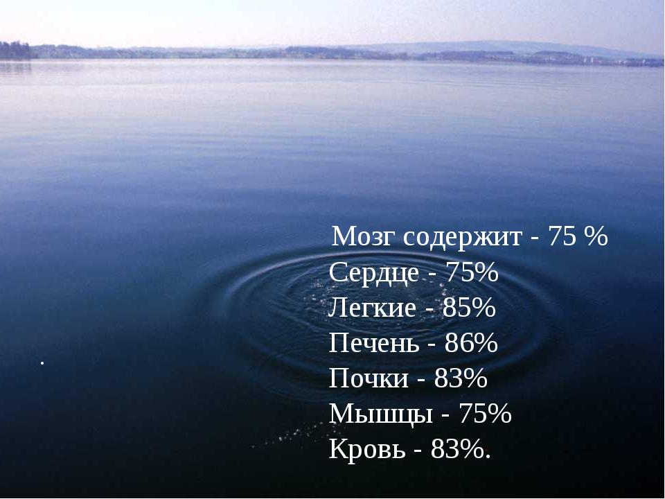 .     Мозг содержит - 75 %    Сердце - 75%    Легкие - 85%    ...