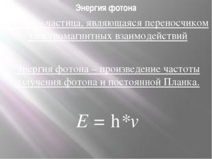 Энергия фотона Фотон – частица, являющаяся переносчиком электромагнитных взаи
