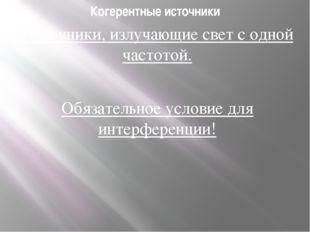 Когерентные источники Источники, излучающие свет с одной частотой. Обязательн