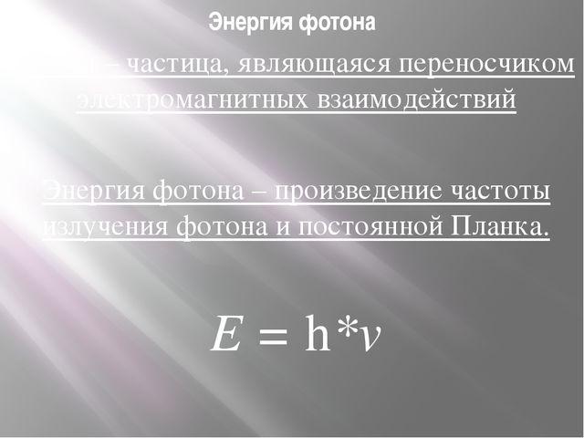 Энергия фотона Фотон – частица, являющаяся переносчиком электромагнитных взаи...
