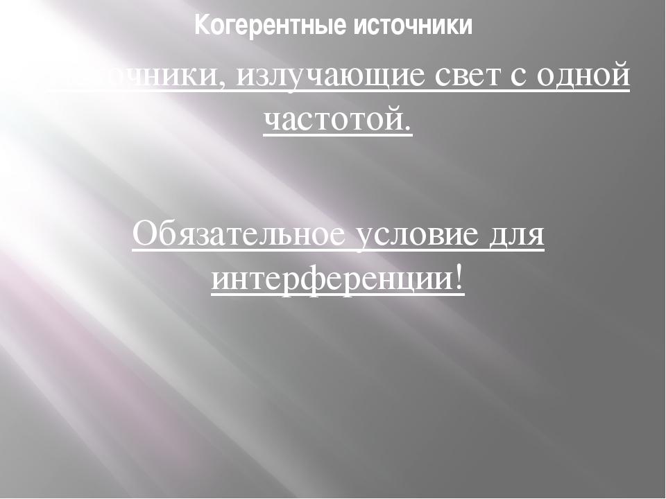 Когерентные источники Источники, излучающие свет с одной частотой. Обязательн...