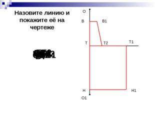 О О1 Н Т1 Н1 В Т2 В1 Т В1Т2 ОО1 ТТ1 ТН Т1Н1 НН1 ВВ1 ТТ2 ВТ Назовите линию и п