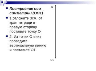 Построение оси симметрии (ОО1) 1.отложите 3см. от края тетради в правую сторо