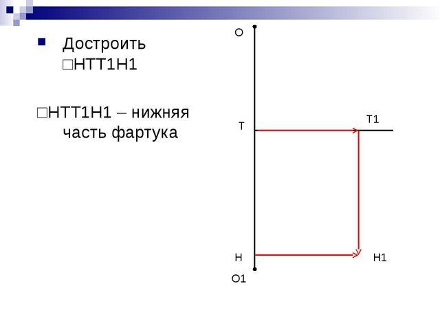 Достроить □НТТ1Н1 □НТТ1Н1 – нижняя часть фартука О О1 Н Т1 Н1 Т