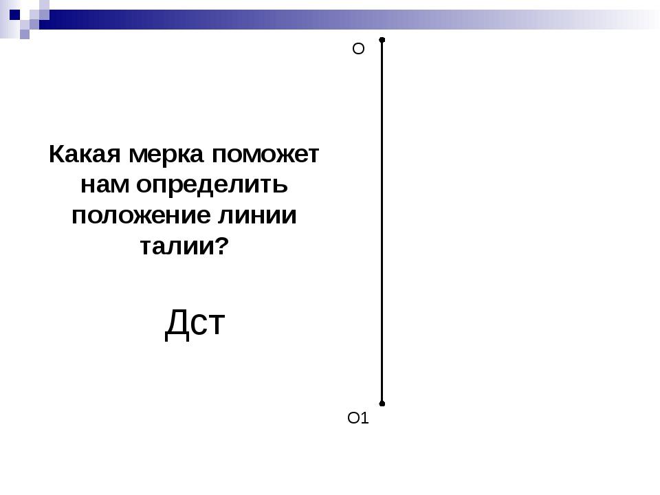 О О1 Какая мерка поможет нам определить положение линии талии? Дст