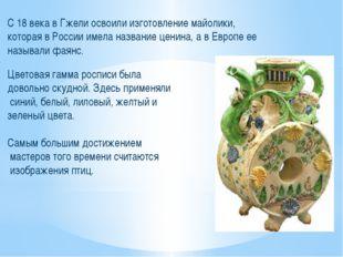 С 18 века в Гжели освоили изготовление майолики, которая в России имела назва