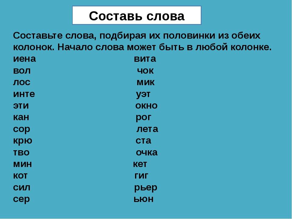 Составьте слова, подбирая их половинки из обеих колонок. Начало слова может...