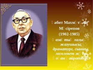 Ғабит Махмұтұлы Мүсірепов (1902-1985) Қазақтың халық жазушысы, драматург, сы