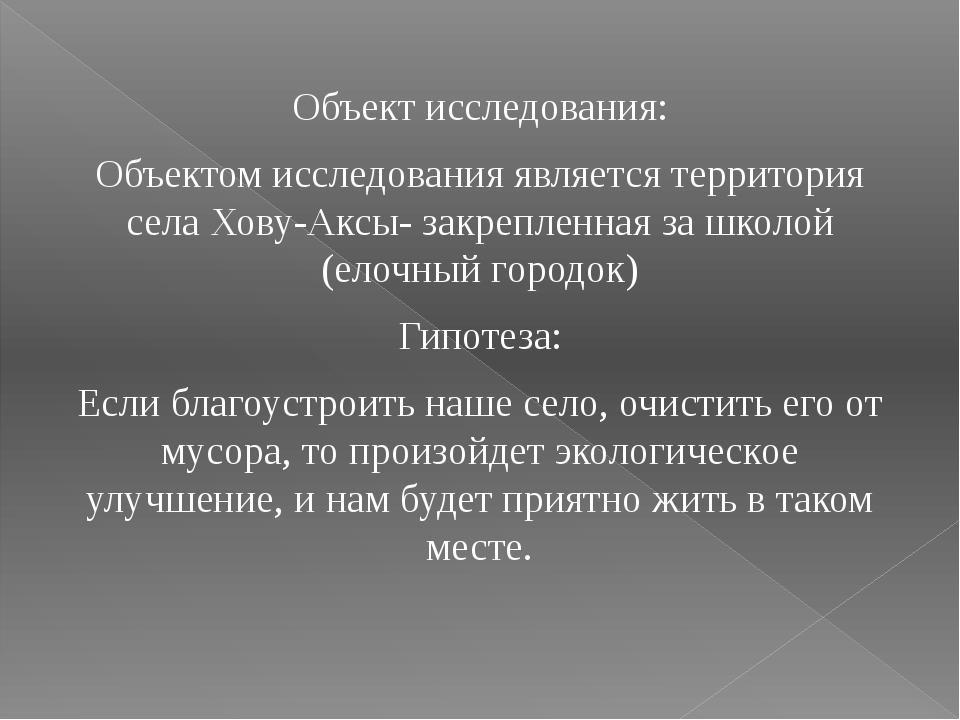 Объект исследования: Объектом исследования является территория села Хову-Аксы...