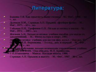 Литература: Быкова Т.В. Как прыгнуть выше головы. - М.: ФиС, 1990. – 64 с., и