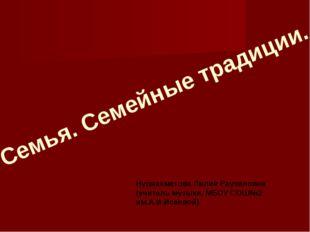 Семья. Семейные традиции. Нуриахметова Лилия Раузиловна (учитель музыки, МБОУ