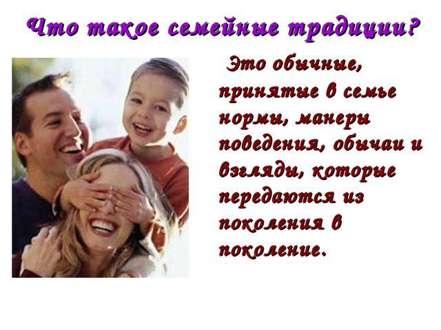Что такое семейные традиции? Это обычные, принятые в семье нормы, манеры пове...