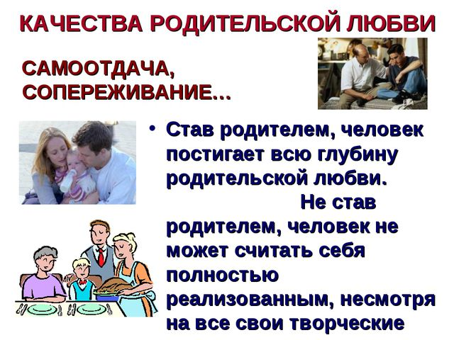 КАЧЕСТВА РОДИТЕЛЬСКОЙ ЛЮБВИ САМООТДАЧА, СОПЕРЕЖИВАНИЕ… Став родителем, челове...