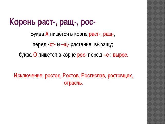 Корень раст-, ращ-, рос- Буква А пишется в корне раст-, ращ-, перед -ст- и –щ...
