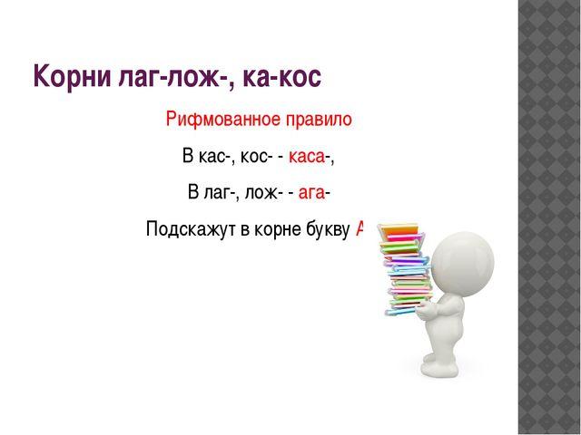 Корни лаг-лож-, ка-кос Рифмованное правило В кас-, кос- - каса-, В лаг-, лож-...