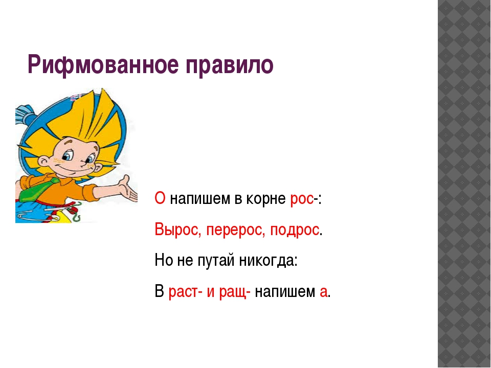Рифмованное правило О напишем в корне рос-: Вырос, перерос, подрос. Но не пут...