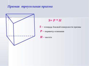 Прямая треугольная призма S= P * H S – площадь боковой поверхности призмы P –