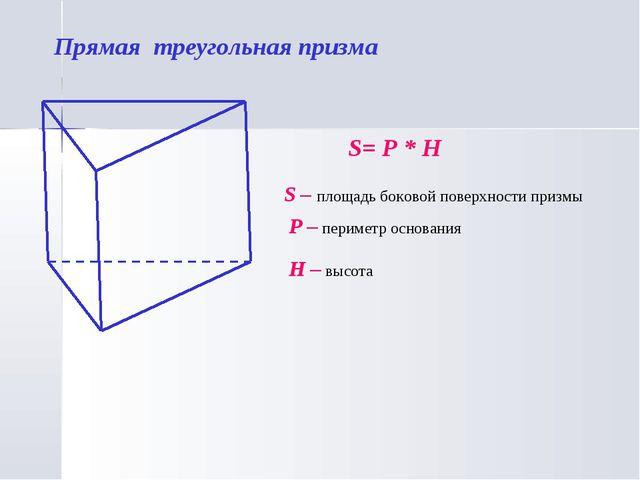 Прямая треугольная призма S= P * H S – площадь боковой поверхности призмы P –...