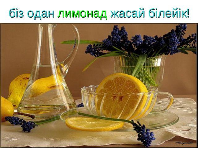 біз одан лимонад жасай білейік!