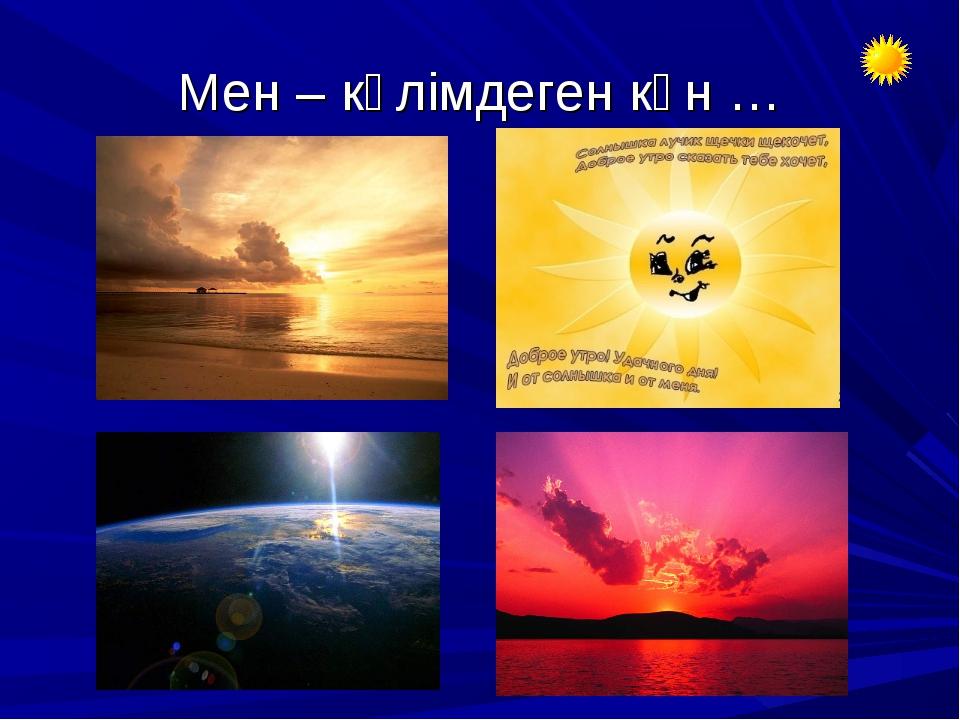 Мен – күлімдеген күн …