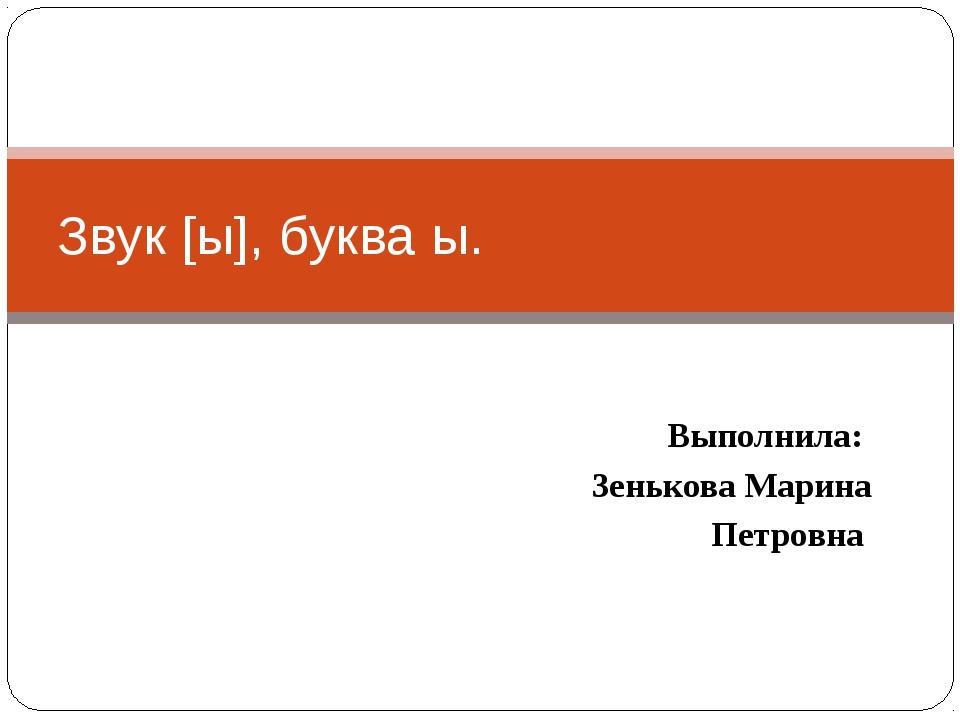 Выполнила: Зенькова Марина Петровна Звук [ы], буква ы.