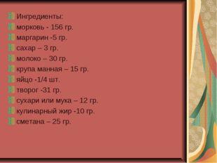 Ингредиенты: морковь - 156 гр. маргарин -5 гр. сахар – 3 гр. молоко – 30 гр.
