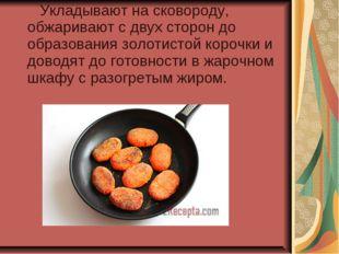 Укладывают на сковороду, обжаривают с двух сторон до образования золотистой