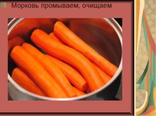 Морковь промываем, очищаем