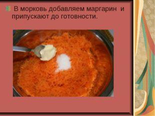 В морковь добавляем маргарин и припускают до готовности.