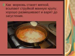 Как морковь станет мягкой, всыпают струйкой манную крупу, хорошо размешивают