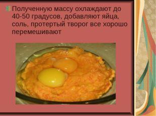 Полученную массу охлаждают до 40-50 градусов, добавляют яйца, соль, протертый