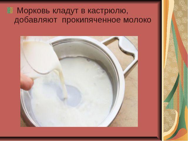 Морковь кладут в кастрюлю, добавляют прокипяченное молоко