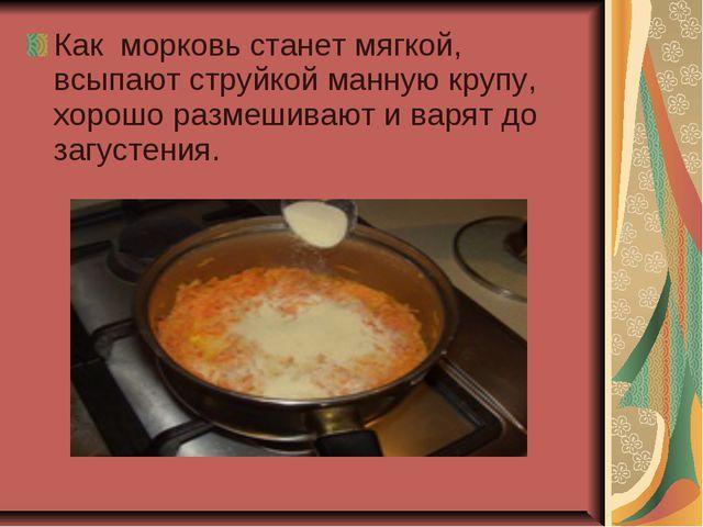 Как морковь станет мягкой, всыпают струйкой манную крупу, хорошо размешивают...