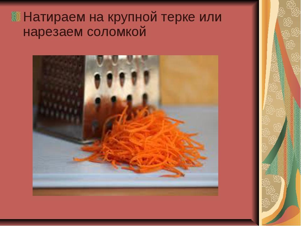 Натираем на крупной терке или нарезаем соломкой
