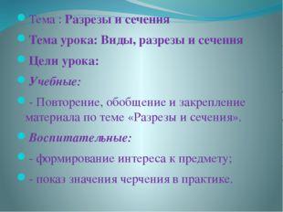 Тема : Разрезы и сечения Тема урока: Виды, разрезы и сечения Цели урока: Учеб