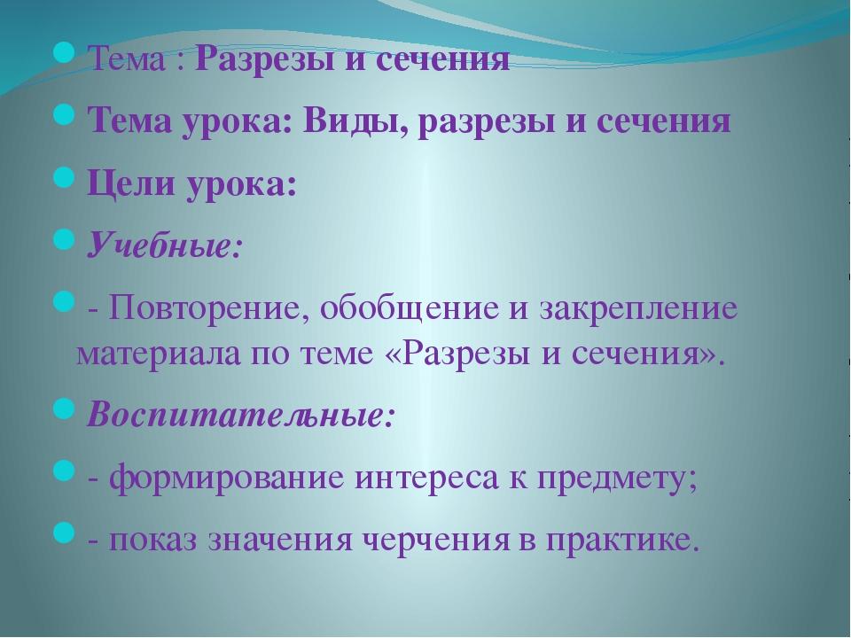 Тема : Разрезы и сечения Тема урока: Виды, разрезы и сечения Цели урока: Учеб...
